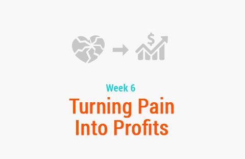 Week 6: Turning Pain Into Profit