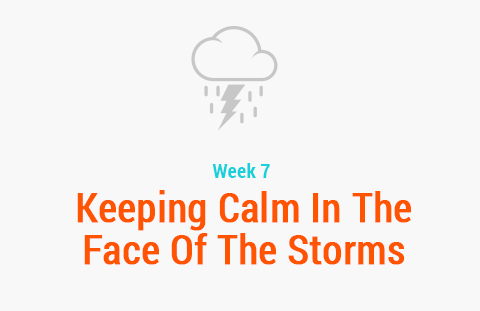 Week 7: Keeping Calm In The Face of The Storms