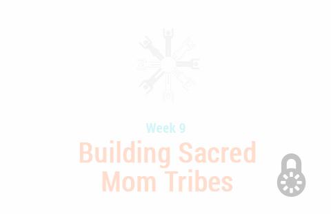Week 9: Building Sacred Mom Tribes